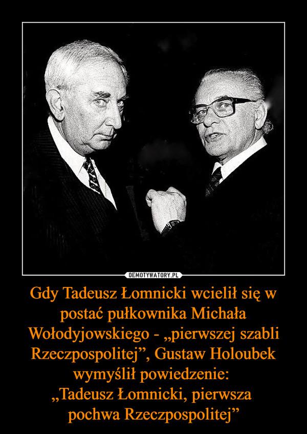 """Gdy Tadeusz Łomnicki wcielił się w postać pułkownika Michała Wołodyjowskiego - """"pierwszej szabli Rzeczpospolitej"""", Gustaw Holoubek wymyślił powiedzenie: """"Tadeusz Łomnicki, pierwsza pochwa Rzeczpospolitej"""" –"""