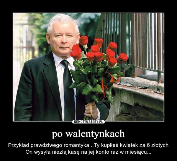 po walentynkach – Przykład prawdziwego romantyka...Ty kupiłeś kwiatek za 6 złotych On wysyła niezłą kasę na jej konto raz w miesiącu...