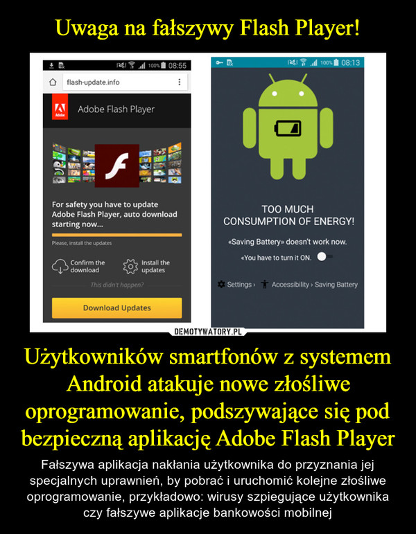 Użytkowników smartfonów z systemem Android atakuje nowe złośliwe oprogramowanie, podszywające się pod bezpieczną aplikację Adobe Flash Player – Fałszywa aplikacja nakłania użytkownika do przyznania jej specjalnych uprawnień, by pobrać i uruchomić kolejne złośliwe oprogramowanie, przykładowo: wirusy szpiegujące użytkownika czy fałszywe aplikacje bankowości mobilnej