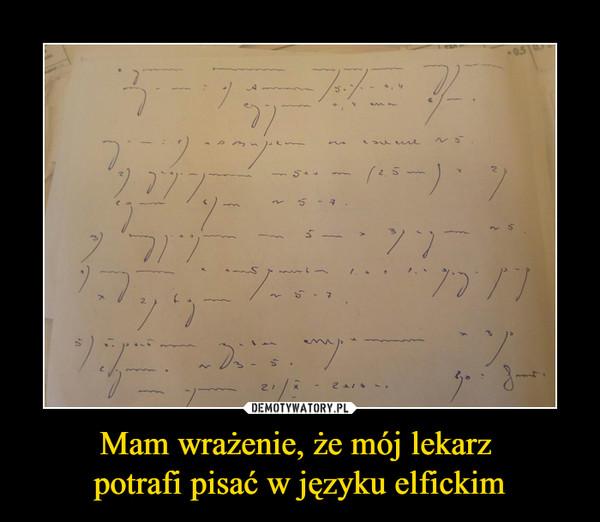 Mam wrażenie, że mój lekarz potrafi pisać w języku elfickim –