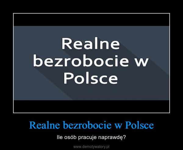 Realne bezrobocie w Polsce – Ile osób pracuje naprawdę?