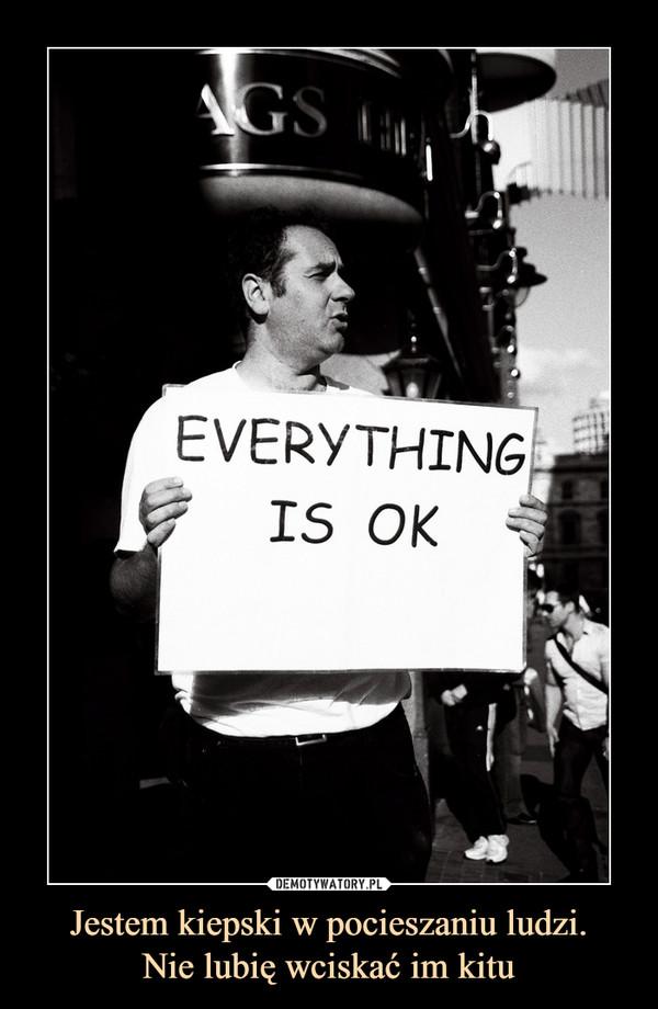 Jestem kiepski w pocieszaniu ludzi.Nie lubię wciskać im kitu –  everything is ok