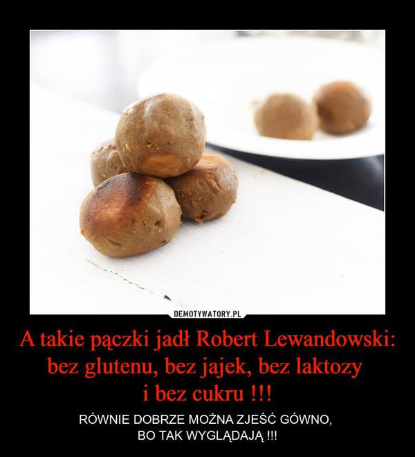 A takie pączki jadł Robert Lewandowski:bez glutenu, bez jajek, bez laktozy i bez cukru !!! – RÓWNIE DOBRZE MOŻNA ZJEŚĆ GÓWNO, BO TAK WYGLĄDAJĄ !!!