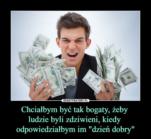 """Chciałbym być tak bogaty, żeby ludzie byli zdziwieni, kiedy odpowiedziałbym im """"dzień dobry"""" –"""