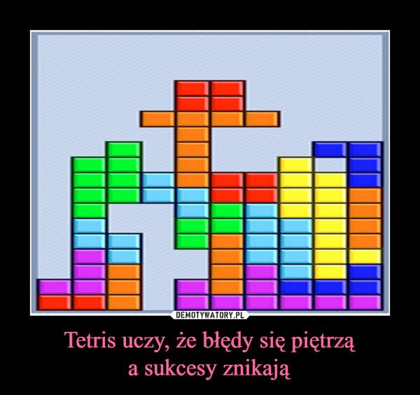 Tetris uczy, że błędy się piętrząa sukcesy znikają –