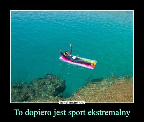 To dopiero jest sport ekstremalny –