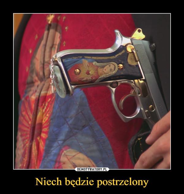 Niech będzie postrzelony –