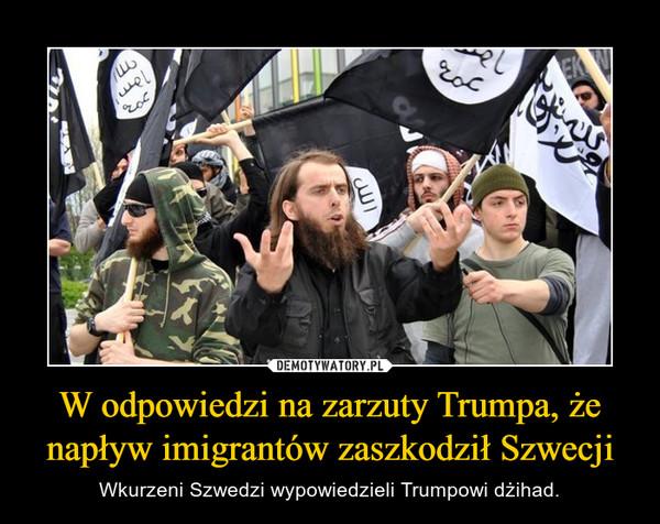 W odpowiedzi na zarzuty Trumpa, że napływ imigrantów zaszkodził Szwecji – Wkurzeni Szwedzi wypowiedzieli Trumpowi dżihad.