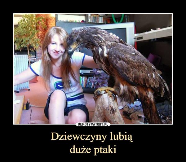 Dziewczyny lubią duże ptaki –