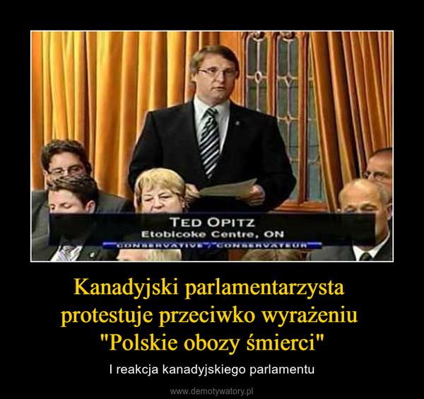 """Kanadyjski parlamentarzysta protestuje przeciwko wyrażeniu """"Polskie obozy śmierci"""" – I reakcja kanadyjskiego parlamentu"""