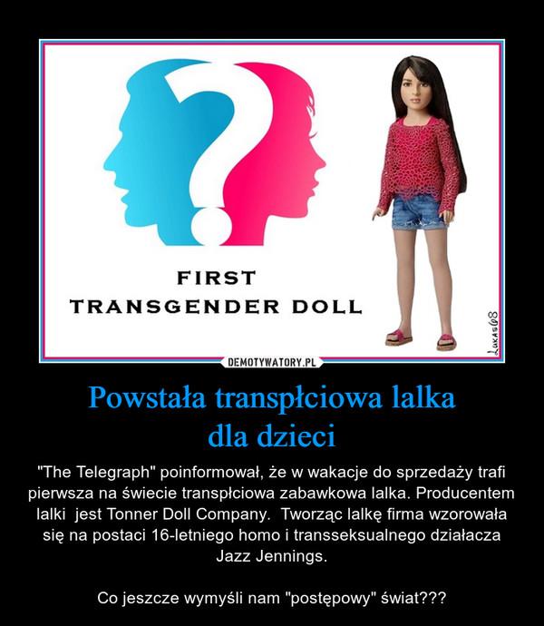 """Powstała transpłciowa lalkadla dzieci – """"The Telegraph"""" poinformował, że w wakacje do sprzedaży trafi pierwsza na świecie transpłciowa zabawkowa lalka. Producentem lalki  jest Tonner Doll Company.  Tworząc lalkę firma wzorowała się na postaci 16-letniego homo i transseksualnego działacza Jazz Jennings.Co jeszcze wymyśli nam """"postępowy"""" świat???"""