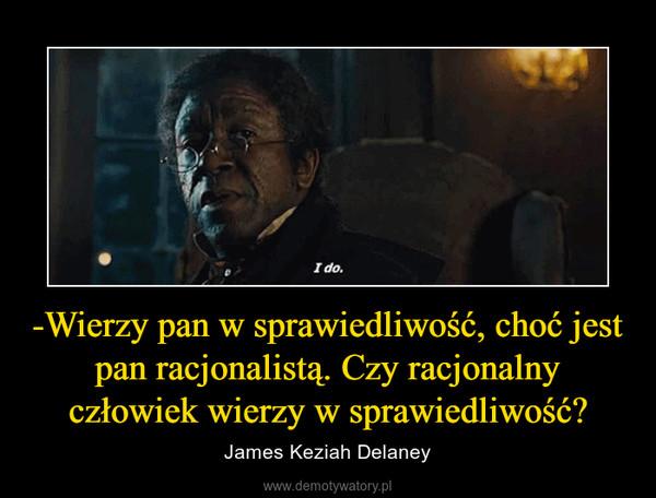 -Wierzy pan w sprawiedliwość, choć jest pan racjonalistą. Czy racjonalny człowiek wierzy w sprawiedliwość? – James Keziah Delaney