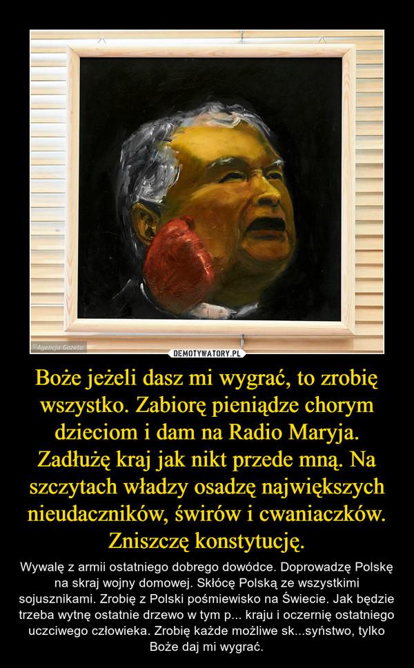 Boże jeżeli dasz mi wygrać, to zrobię wszystko. Zabiorę pieniądze chorym dzieciom i dam na Radio Maryja. Zadłużę kraj jak nikt przede mną. Na szczytach władzy osadzę największych nieudaczników, świrów i cwaniaczków. Zniszczę konstytucję. – Wywalę z armii ostatniego dobrego dowódce. Doprowadzę Polskę na skraj wojny domowej. Skłócę Polską ze wszystkimi sojusznikami. Zrobię z Polski pośmiewisko na Świecie. Jak będzie trzeba wytnę ostatnie drzewo w tym p... kraju i oczernię ostatniego uczciwego człowieka. Zrobię każde możliwe sk...syństwo, tylko Boże daj mi wygrać.