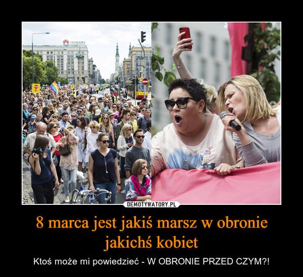 8 marca jest jakiś marsz w obronie jakichś kobiet – Ktoś może mi powiedzieć - W OBRONIE PRZED CZYM?!