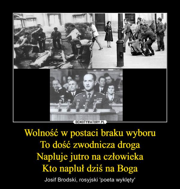 Wolność w postaci braku wyboruTo dość zwodnicza drogaNapluje jutro na człowiekaKto napluł dziś na Boga – Josif Brodski, rosyjski 'poeta wyklęty'