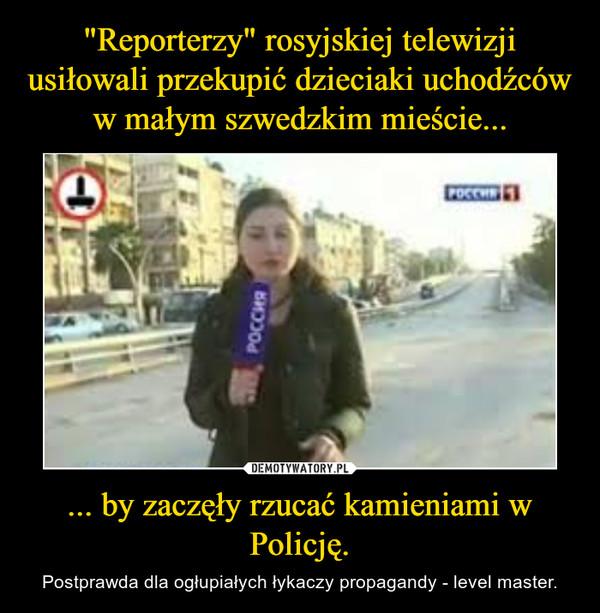 ... by zaczęły rzucać kamieniami w Policję. – Postprawda dla ogłupiałych łykaczy propagandy - level master.