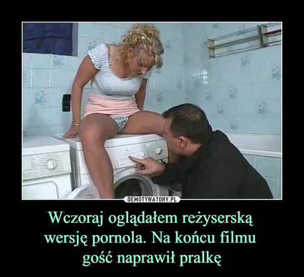 Wczoraj oglądałem reżyserską wersję pornola. Na końcu filmu gość naprawił pralkę –