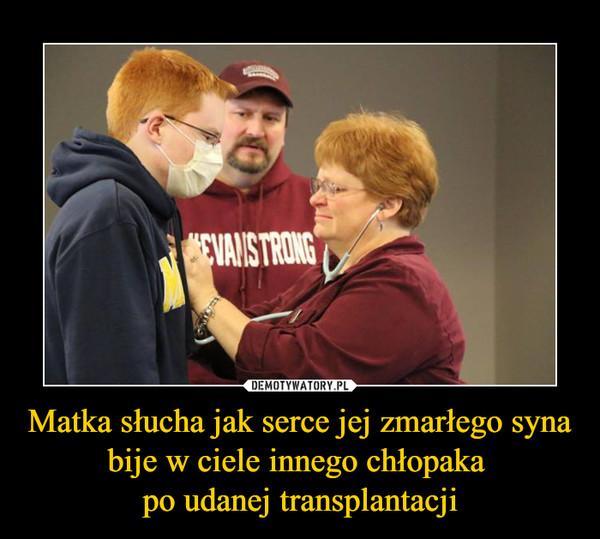 Matka słucha jak serce jej zmarłego syna bije w ciele innego chłopaka po udanej transplantacji –