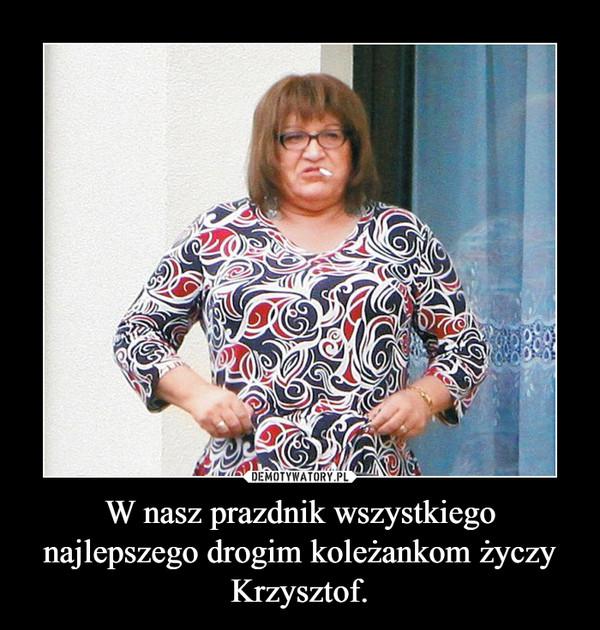 W nasz prazdnik wszystkiego najlepszego drogim koleżankom życzy Krzysztof. –