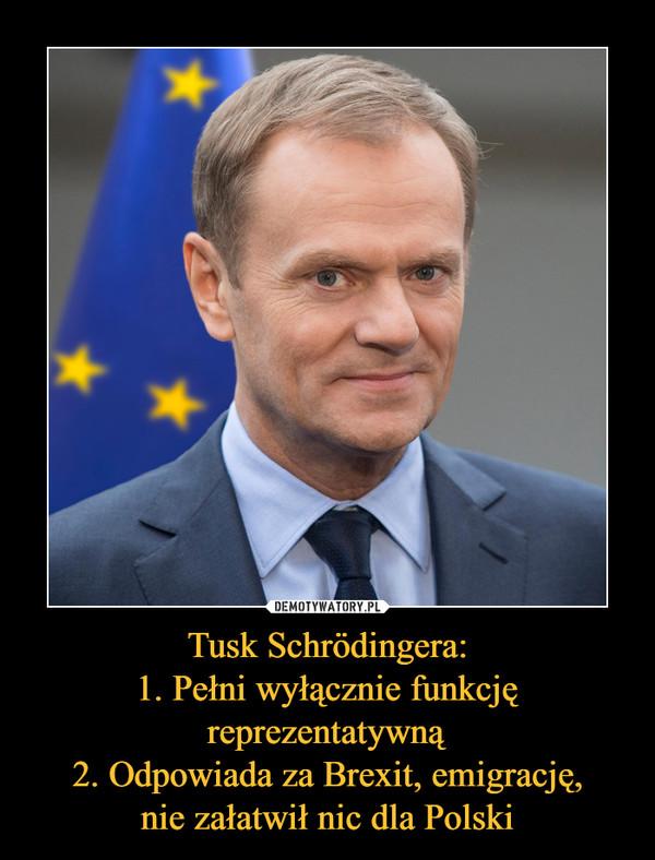 Tusk Schrödingera:1. Pełni wyłącznie funkcjęreprezentatywną2. Odpowiada za Brexit, emigrację,nie załatwił nic dla Polski –