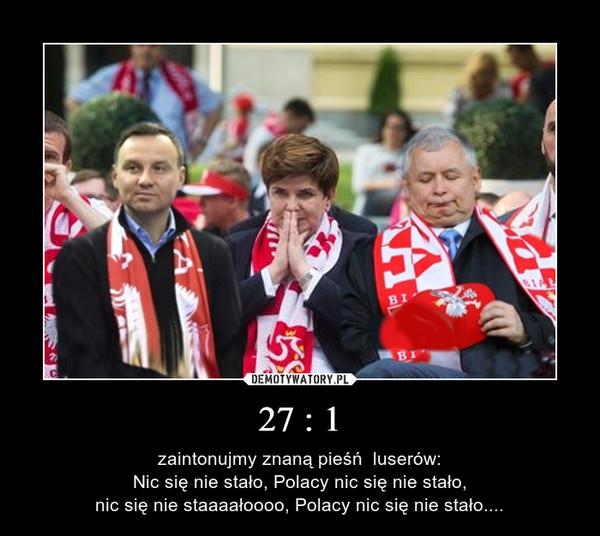 27 : 1 – zaintonujmy znaną pieśń  luserów:Nic się nie stało, Polacy nic się nie stało,nic się nie staaaałoooo, Polacy nic się nie stało....