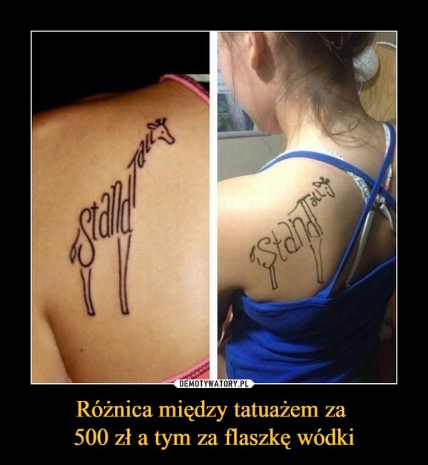 Różnica między tatuażem za 500 zł a tym za flaszkę wódki –