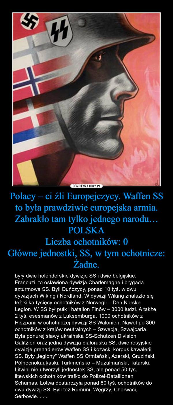 """Polacy – ci źli Europejczycy. Waffen SS to była prawdziwie europejska armia. Zabrakło tam tylko jednego narodu…POLSKALiczba ochotników: 0Główne jednostki, SS, w tym ochotnicze: Żadne. – były dwie holenderskie dywizje SS i dwie belgijskie. Francuzi, to osławiona dywizja Charlemagne i brygada szturmowa SS. Byli Duńczycy, ponad 10 tyś. w dwu dywizjach Wiking i Nordland. W dywizji Wiking znalazło się też kilka tysięcy ochotników z Norwegii – Den Norske Legion. W SS był pułk i batalion Finów – 3000 ludzi. A także 2 tyś. esesmanów z Luksemburga. 1000 ochotników z Hiszpanii w ochotniczej dywizji SS Walonien. Nawet po 300 ochotników z krajów neutralnych – Szwecja, Szwajcaria. Była ponurej sławy ukraińska SS-Schutzen Division Galitzien oraz jedna dywizja białoruska SS, dwie rosyjskie dywizje grenadierów Waffen SS i kozacki korpus kawalerii SS. Były """"legiony"""" Waffen SS Ormiański, Azerski, Gruziński, Północnokaukaski, Turkmeńsko – Muzułmański, Tatarski. Litwini nie utworzyli jednostek SS, ale ponad 50 tys. litewskich ochotników trafiło do Polizei-Bataillonen Schumas. Łotwa dostarczyła ponad 80 tyś. ochotników do dwu dywizji SS. Byli też Rumuni, Węgrzy, Chorwaci, Serbowie........"""
