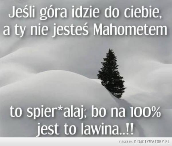 GOPR radzi –  Jeśli góra idzie do ciebie,a ty nie jesteś Mahometemto spierdalaj; bo na 100%jest to lawina..!!