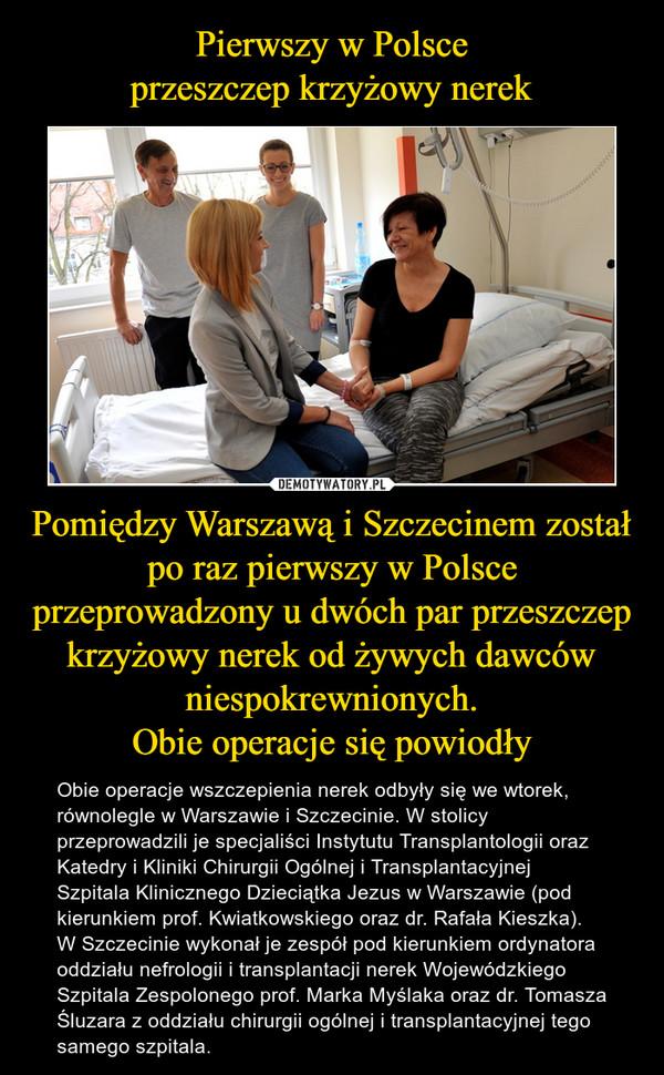 Pomiędzy Warszawą i Szczecinem został po raz pierwszy w Polsce przeprowadzony u dwóch par przeszczep krzyżowy nerek od żywych dawców niespokrewnionych.Obie operacje się powiodły – Obie operacje wszczepienia nerek odbyły się we wtorek, równolegle w Warszawie i Szczecinie. W stolicy przeprowadzili je specjaliści Instytutu Transplantologii oraz Katedry i Kliniki Chirurgii Ogólnej i Transplantacyjnej Szpitala Klinicznego Dzieciątka Jezus w Warszawie (pod kierunkiem prof. Kwiatkowskiego oraz dr. Rafała Kieszka). W Szczecinie wykonał je zespół pod kierunkiem ordynatora oddziału nefrologii i transplantacji nerek Wojewódzkiego Szpitala Zespolonego prof. Marka Myślaka oraz dr. Tomasza Śluzara z oddziału chirurgii ogólnej i transplantacyjnej tego samego szpitala.