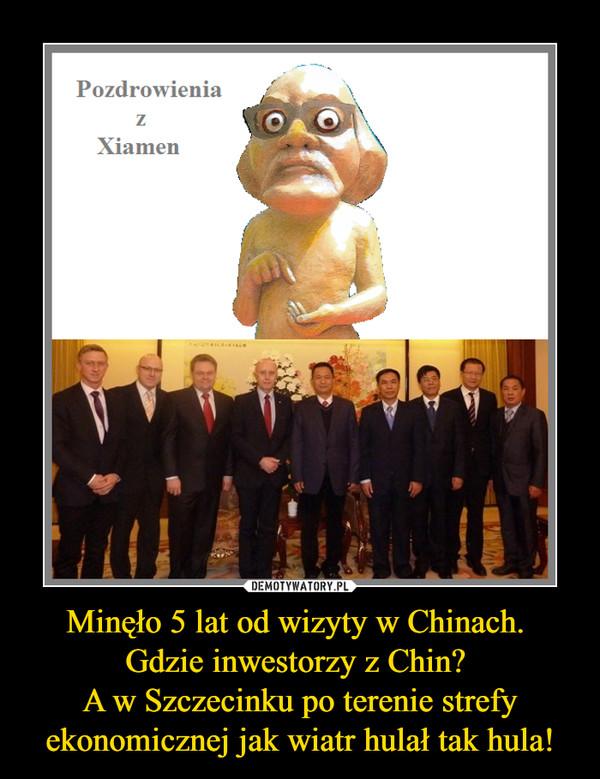 Minęło 5 lat od wizyty w Chinach. Gdzie inwestorzy z Chin? A w Szczecinku po terenie strefy ekonomicznej jak wiatr hulał tak hula! –