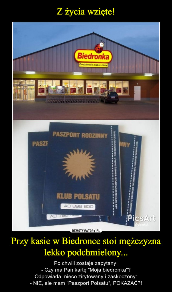 """Przy kasie w Biedronce stoi mężczyzna lekko podchmielony... – Po chwili zostaje zapytany:- Czy ma Pan kartę """"Moja biedronka""""?Odpowiada, nieco zirytowany i zaskoczony:- NIE, ale mam """"Paszport Polsatu"""", POKAZAĆ?!"""
