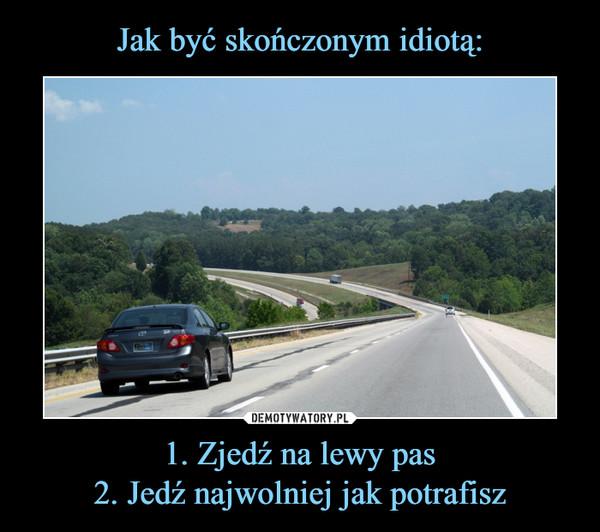 1. Zjedź na lewy pas2. Jedź najwolniej jak potrafisz –