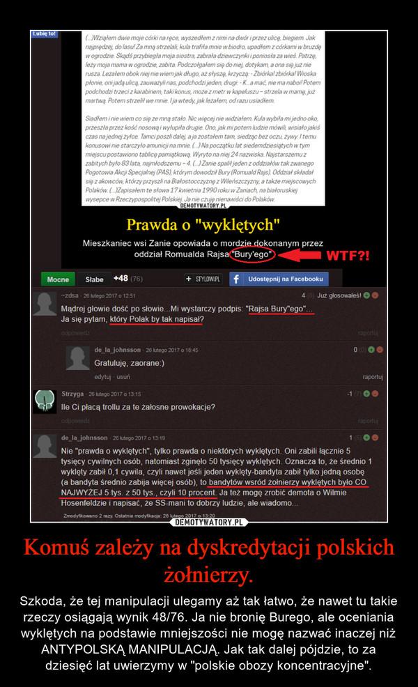 """Komuś zależy na dyskredytacji polskich żołnierzy. – Szkoda, że tej manipulacji ulegamy aż tak łatwo, że nawet tu takie rzeczy osiągają wynik 48/76. Ja nie bronię Burego, ale oceniania wyklętych na podstawie mniejszości nie mogę nazwać inaczej niż ANTYPOLSKĄ MANIPULACJĄ. Jak tak dalej pójdzie, to za dziesięć lat uwierzymy w """"polskie obozy koncentracyjne""""."""