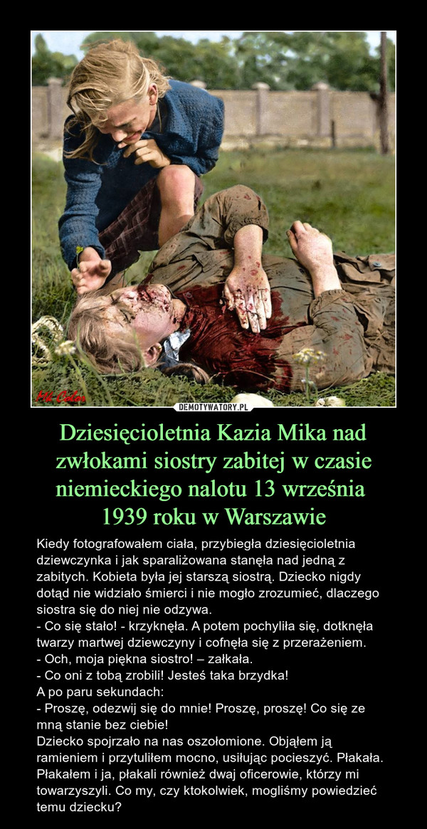 Dziesięcioletnia Kazia Mika nad zwłokami siostry zabitej w czasie niemieckiego nalotu 13 września 1939 roku w Warszawie – Kiedy fotografowałem ciała, przybiegła dziesięcioletnia dziewczynka i jak sparaliżowana stanęła nad jedną z zabitych. Kobieta była jej starszą siostrą. Dziecko nigdy dotąd nie widziało śmierci i nie mogło zrozumieć, dlaczego siostra się do niej nie odzywa.- Co się stało! - krzyknęła. A potem pochyliła się, dotknęła twarzy martwej dziewczyny i cofnęła się z przerażeniem.- Och, moja piękna siostro! – załkała. - Co oni z tobą zrobili! Jesteś taka brzydka!A po paru sekundach:- Proszę, odezwij się do mnie! Proszę, proszę! Co się ze mną stanie bez ciebie!Dziecko spojrzało na nas oszołomione. Objąłem ją ramieniem i przytuliłem mocno, usiłując pocieszyć. Płakała. Płakałem i ja, płakali również dwaj oficerowie, którzy mi towarzyszyli. Co my, czy ktokolwiek, mogliśmy powiedzieć temu dziecku?