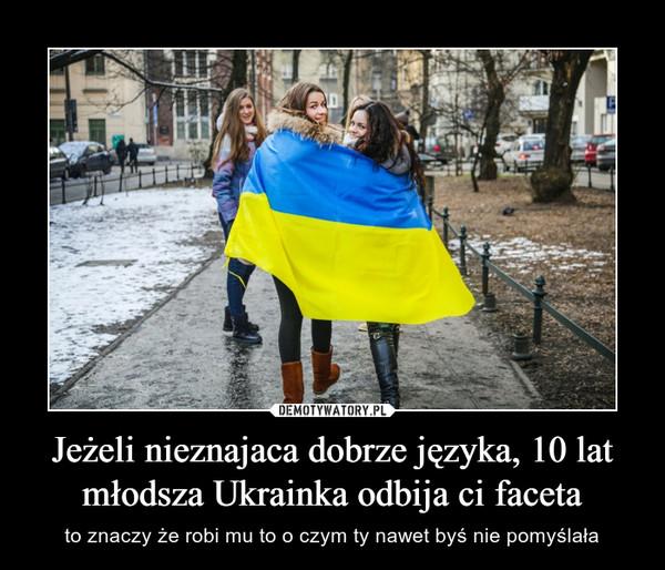 Jeżeli nieznajaca dobrze języka, 10 lat młodsza Ukrainka odbija ci faceta – to znaczy że robi mu to o czym ty nawet byś nie pomyślała