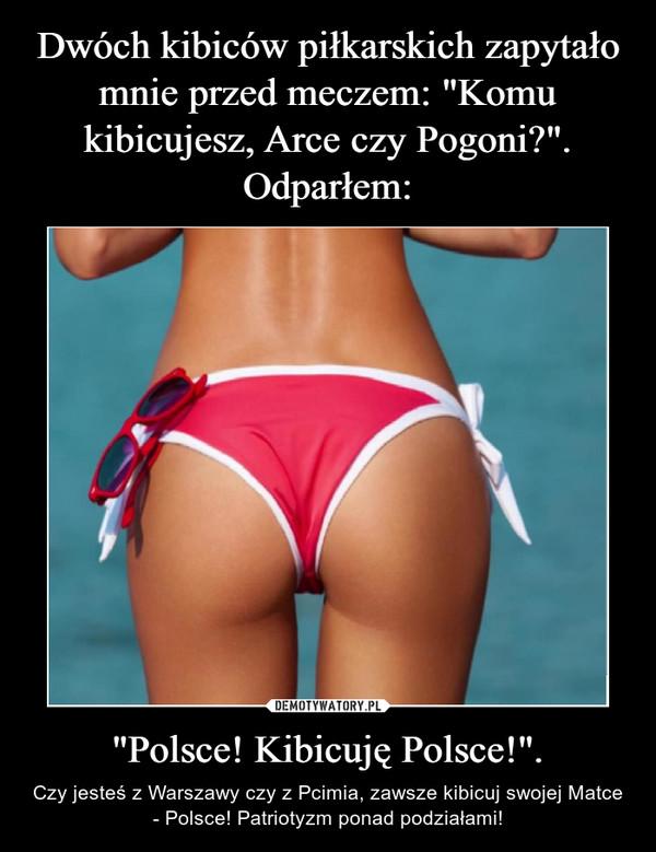 """""""Polsce! Kibicuję Polsce!"""". – Czy jesteś z Warszawy czy z Pcimia, zawsze kibicuj swojej Matce - Polsce! Patriotyzm ponad podziałami!"""