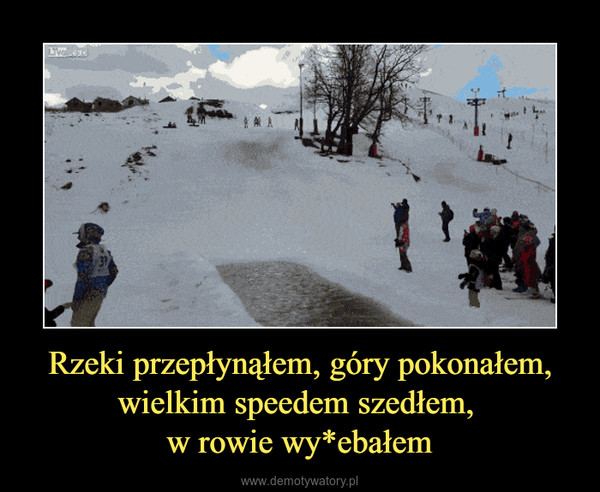 Rzeki przepłynąłem, góry pokonałem, wielkim speedem szedłem, w rowie wy*ebałem –