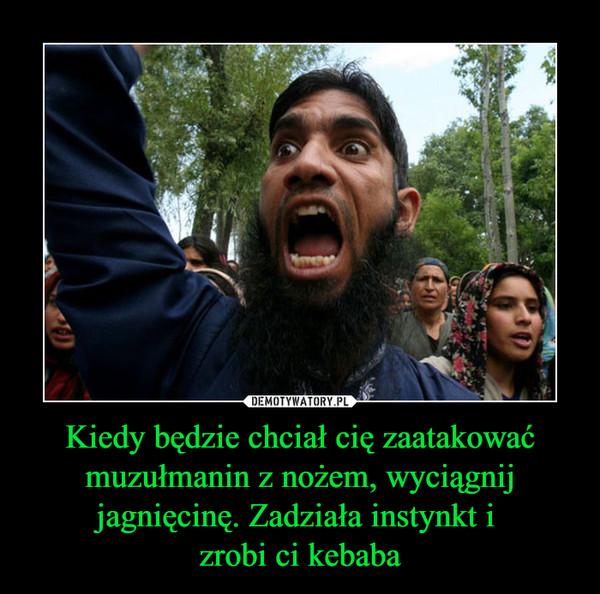 Kiedy będzie chciał cię zaatakować muzułmanin z nożem, wyciągnij jagnięcinę. Zadziała instynkt i zrobi ci kebaba –