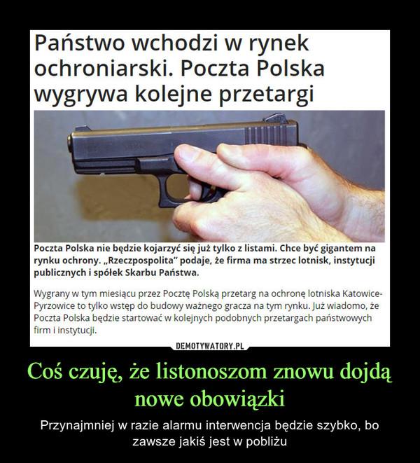 """Coś czuję, że listonoszom znowu dojdą nowe obowiązki – Przynajmniej w razie alarmu interwencja będzie szybko, bo zawsze jakiś jest w pobliżu Państwo wchodzi w rynek ochroniarski. Poczta Polska wygrywa kolejne przetargi Poczta Polska nie będzie kojarzyć się już tylko z listami. Chce być gigantem na rynku ochrony. """"Rzeczpospolita"""" podaje, że firma ma strzec lotnisk, instytucji publicznych i spółek Skarbu Państwa.Wygrany w tym miesiącu przez Pocztę Polską przetarg na ochronę lotniska Katowice-Pyrzowice to tylko wstęp do budowy ważnego gracza na tym rynku. Już wiadomo, że Poczta Polska będzie startować w kolejnych podobnych przetargach państwowych firm i instytucji."""