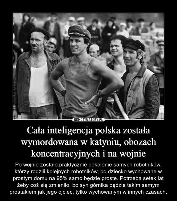 Cała inteligencja polska została wymordowana w katyniu, obozach koncentracyjnych i na wojnie – Po wojnie zostało praktycznie pokolenie samych robotników, którzy rodzili kolejnych robotników, bo dziecko wychowane w prostym domu na 95% samo będzie proste. Potrzeba setek lat żeby coś się zmieniło, bo syn górnika będzie takim samym prostakiem jak jego ojciec, tylko wychowanym w innych czasach.