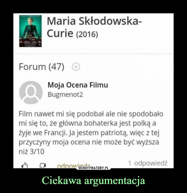 Ciekawa argumentacja –  Maria Skłodowska-Curie (2016) Forum (47) Moja Ocena Filmu Film nawet mi się podobał ale nie spodobało mi się to, że główna bohaterka jest polką a żyje we Francji. Ja jestem patriotą, więc z tej przyczyny moja ocena nie może być wyższa niż 3/10 1 odpowiedź