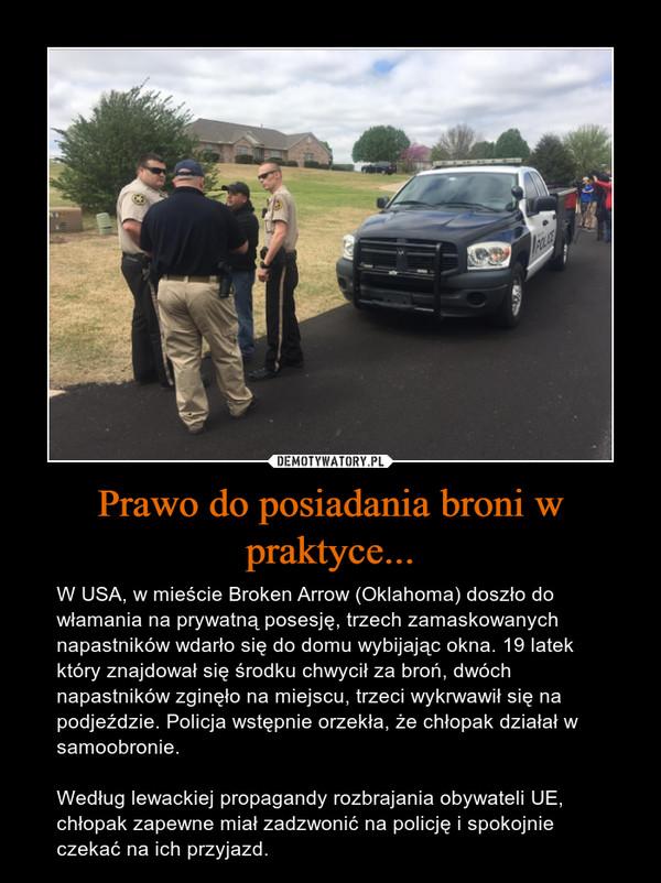 Prawo do posiadania broni w praktyce... – W USA, w mieście Broken Arrow (Oklahoma) doszło do włamania na prywatną posesję, trzech zamaskowanych napastników wdarło się do domu wybijając okna. 19 latek który znajdował się środku chwycił za broń, dwóch napastników zginęło na miejscu, trzeci wykrwawił się na podjeździe. Policja wstępnie orzekła, że chłopak działał w samoobronie. Według lewackiej propagandy rozbrajania obywateli UE, chłopak zapewne miał zadzwonić na policję i spokojnie czekać na ich przyjazd.