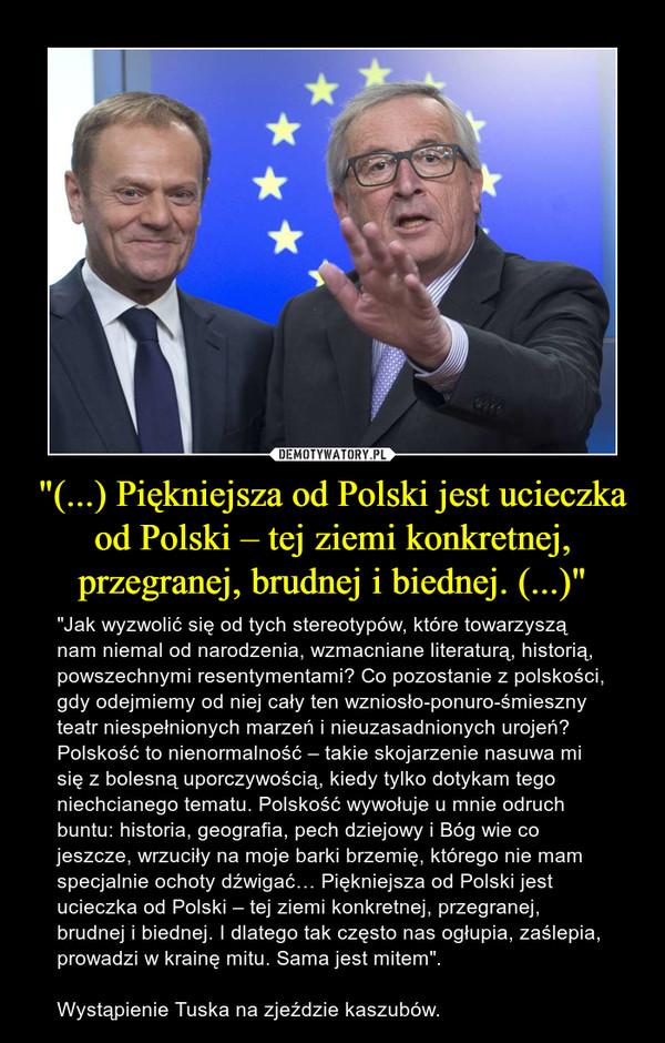 """""""(...) Piękniejsza od Polski jest ucieczka od Polski – tej ziemi konkretnej, przegranej, brudnej i biednej. (...)"""" – """"Jak wyzwolić się od tych stereotypów, które towarzyszą nam niemal od narodzenia, wzmacniane literaturą, historią, powszechnymi resentymentami? Co pozostanie z polskości, gdy odejmiemy od niej cały ten wzniosło-ponuro-śmieszny teatr niespełnionych marzeń i nieuzasadnionych urojeń? Polskość to nienormalność – takie skojarzenie nasuwa mi się z bolesną uporczywością, kiedy tylko dotykam tego niechcianego tematu. Polskość wywołuje u mnie odruch buntu: historia, geografia, pech dziejowy i Bóg wie co jeszcze, wrzuciły na moje barki brzemię, którego nie mam specjalnie ochoty dźwigać… Piękniejsza od Polski jest ucieczka od Polski – tej ziemi konkretnej, przegranej, brudnej i biednej. I dlatego tak często nas ogłupia, zaślepia, prowadzi w krainę mitu. Sama jest mitem"""".Wystąpienie Tuska na zjeździe kaszubów."""