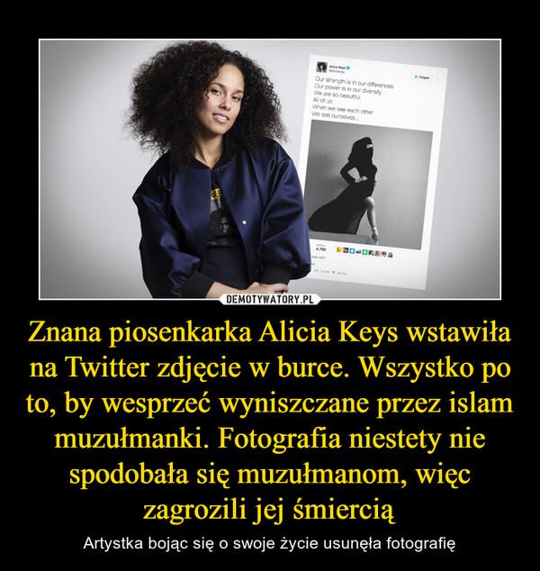 Znana piosenkarka Alicia Keys wstawiła na Twitter zdjęcie w burce. Wszystko po to, by wesprzeć wyniszczane przez islam muzułmanki. Fotografia niestety nie spodobała się muzułmanom, więc zagrozili jej śmiercią – Artystka bojąc się o swoje życie usunęła fotografię
