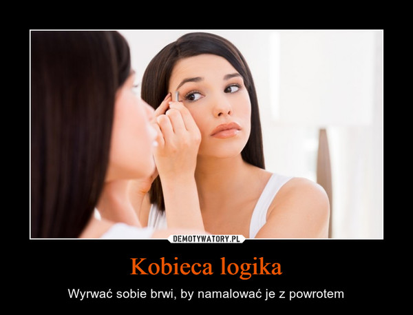 Kobieca logika – Wyrwać sobie brwi, by namalować je z powrotem