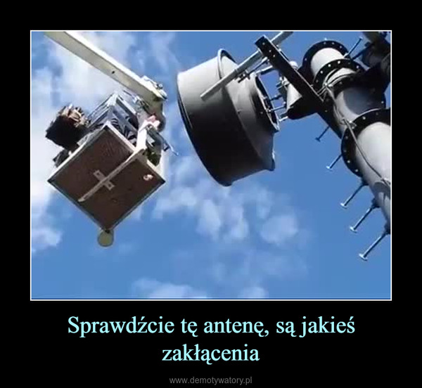 Sprawdźcie tę antenę, są jakieś zakłącenia –