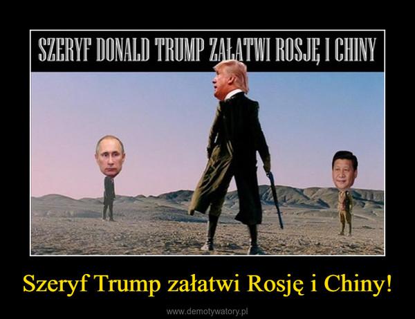Szeryf Trump załatwi Rosję i Chiny! –