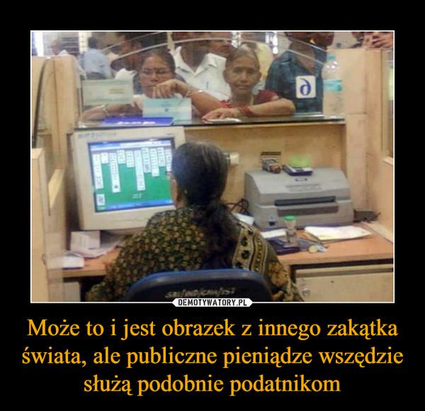 Może to i jest obrazek z innego zakątka świata, ale publiczne pieniądze wszędzie służą podobnie podatnikom –
