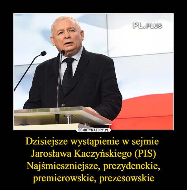 Dzisiejsze wystąpienie w sejmie Jarosława Kaczyńskiego (PIS)Najśmieszniejsze, prezydenckie, premierowskie, prezesowskie –