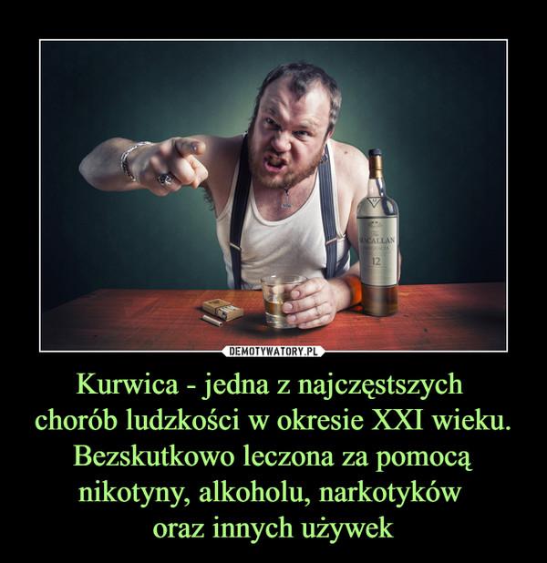 Kurwica - jedna z najczęstszych chorób ludzkości w okresie XXI wieku. Bezskutkowo leczona za pomocą nikotyny, alkoholu, narkotyków oraz innych używek –